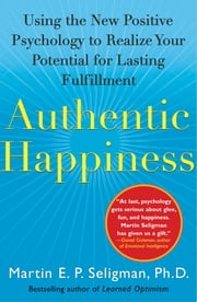 Authentic Happiness - Using the New Positive Psychology to Realize Your Potential for Lasting Fulfillment ebook by Kobo.Web.Store.Products.Fields.ContributorFieldViewModel