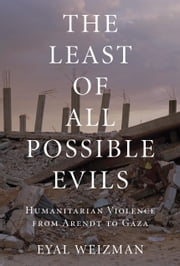 The Least of All Possible Evils - Humanitarian Violence from Arendt to Gaza ebook by Eyal Weizman