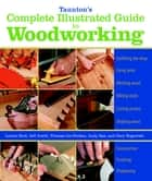 Taunton's Complete Illustrated Guide to Woodworking ebook by Jeff Jewitt,Andy Rae,Gary Rogowski,Lonnie Bird,Thomas Lie-Nielsen