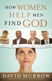How Women Help Men Find God ebook by David Murrow