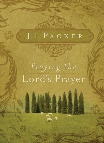 Praying the Lord's Prayer ebook by J. I. Packer