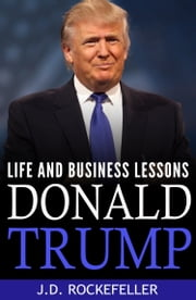 Donald Trump: Life and Business Lessons ebook by J.D. Rockefeller