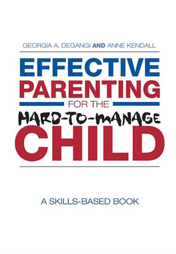 Effective Parenting for the Hard-to-Manage Child - A Skills-Based Book ebook by Georgia A. DeGangi,Anne Kendall