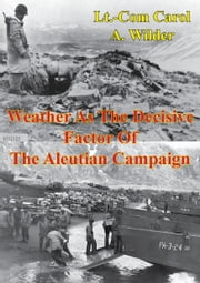 Weather As The Decisive Factor Of The Aleutian Campaign ebook by Lieutenant Commander Carol A. Wilder