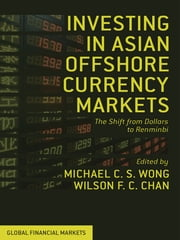 Investing in Asian Offshore Currency Markets - The Shift from Dollars to Renminbi ebook by Professor Michael C. S. Wong,Wilson F. C. Chan