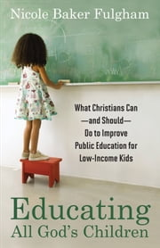 Educating All God's Children - What Christians Can--and Should--Do to Improve Public Education for Low-Income Kids ebook by Nicole Baker Fulgham