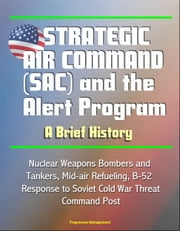 Strategic Air Command (SAC) and the Alert Program: A Brief History - Nuclear Weapons Bombers and Tankers, Mid-air Refueling, B-52, Response to Soviet Cold War Threat, Command Post ebook by Progressive Management