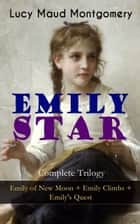 EMILY STAR - Complete Trilogy: Emily of New Moon + Emily Climbs + Emily's Quest - Classic of Children's Literature ebook by Lucy Maud Montgomery