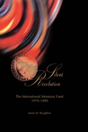 Silent Revolution: The International Monetary Fund, 1979-89 ebook by James Mr. Boughton