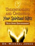 Understanding & Operating Your Spiritual Gifts ebook by Dr. Michael Jones