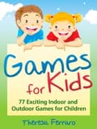 Games for Kids - 77 Exciting Indoor and Outdoor Games for Children Ages 5 and Up! ebook by