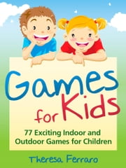 Games for Kids - 77 Exciting Indoor and Outdoor Games for Children Ages 5 and Up! ebook by Theresa Ferraro
