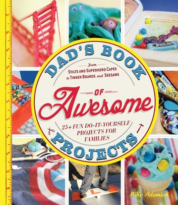 Dad's Book of Awesome Projects - From Stilts and Super-Hero Capes to Tinker Boxes and Seesaws, 25+ Fun Do-It-Yourself Projects for Families ebook by Mike Adamick