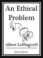 An Ethical Problem ebook by Albert Leffingwell