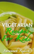 Cookbook: Kids Vegetarian Recipes ebook by Savannah Redick