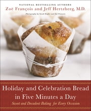 Holiday and Celebration Bread in Five Minutes a Day - Sweet and Decadent Baking for Every Occasion ebook by Jeff Hertzberg, M.D., Zoë François