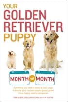 Your Golden Retriever Puppy Month by Month - Everything You Need to Know at Each Stage to Ensure Your Cute and Playful Puppy Grows into a Happy, Healthy Companion ebook by Terry Albert, Debra Eldredge DVM, Alan Gunther