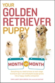 Your Golden Retriever Puppy Month by Month ebook by Terry Albert,Debra Eldredge DVM,Alan Gunther