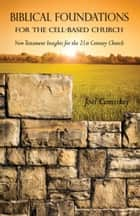 Biblical Foundations for the Cell-Based Church - New Testament Insights for the 21st Century Church ebook by Joel Comiskey