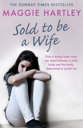 Sold To Be A Wife - Only a determined foster carer can stop a terrified girl from becoming a child bride ebook by Maggie Hartley