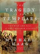The Tragedy of the Templars - The Rise and Fall of the Crusader States ebook by Michael Haag