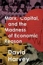 Marx, Capital, and the Madness of Economic Reason ebook by David Harvey