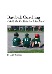 Baseball Coaching: A Guide For The Youth Coach And Parent ebook by Marty Schupak
