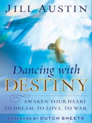 Dancing with Destiny - Awaken Your Heart to Dream, to Love, to War ebook by Jill Austin,Dutch Sheets