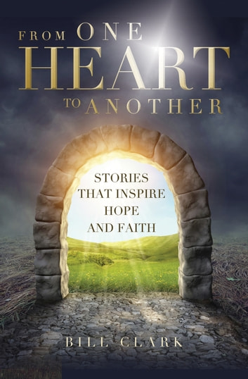 From One Heart to Another - Stories that Inspire Hope and Faith ebook by Bill Clark
