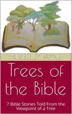 Trees of the Bible: 7 Bible Stories Told From the Viewpoint of a Tree ebook by