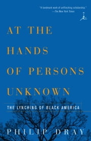 At the Hands of Persons Unknown - The Lynching of Black America ebook by Philip Dray