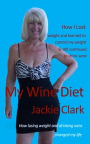 My Wine Diet: How Losing Weight And Drinking Wine Changed My Life ebook by Jackie Clark
