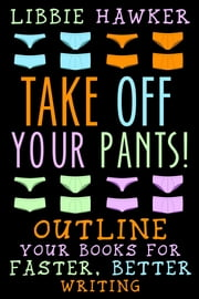 Take Off Your Pants! - Outline Your Books for Faster, Better Writing ebook by Libbie Hawker