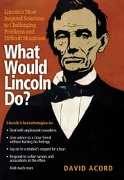 What Would Lincoln Do? - Lincoln's Most Inspired Solutions to Challenging Problems and Difficult Situations ebook by David Acord