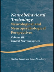 Neurobehavioral Toxicology: Neurological and Neuropsychological Perspectives, Volume III - Central Nervous System ebook by Stanley Berent,James W. Albers