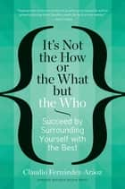 It's Not the How or the What but the Who - Succeed by Surrounding Yourself with the Best ebook by Claudio Fernández-Aráoz