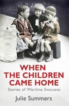 When the Children Came Home - Stories of Wartime Evacuees ebook by Julie Summers