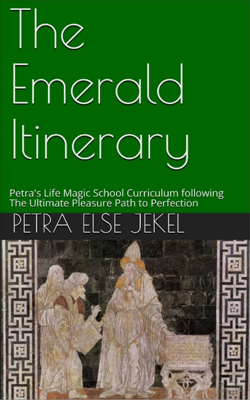 The Emerald Itinerary - Petra's Life Magic School Curriculum following The Ultimate Pleasure Path to Perfection ebook by Petra Else Jekel