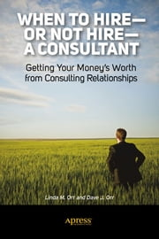 When to Hire or Not Hire a Consultant - Getting Your Money's Worth from Consulting Relationships ebook by Linda M. Orr,Dave J. Orr