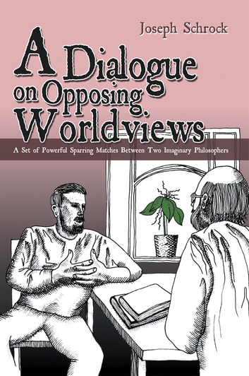A Dialogue on Opposing Worldviews - A Set of Powerful Sparring Matches Between Two Imaginary Philosophers ebook by Joseph Shrock