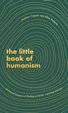 The Little Book of Humanism - Universal lessons on finding purpose, meaning and joy ebook by Alice Roberts, Andrew Copson