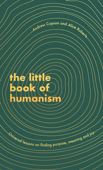 The Little Book of Humanism - Universal lessons on finding purpose, meaning and joy ebook by Alice Roberts,Andrew Copson