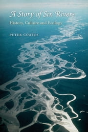 A Story of Six Rivers - History, Culture and Ecology ebook by Peter Coates