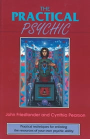 The Practical Psychic: Practical techniques for enlisting the resources of your own ability ebook by Friedlander, John; Pearson