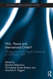 War, Peace and International Order? - The Legacies of the Hague Conferences of 1899 and 1907 ebook by Maartje Abbenhuis, Christopher Ernest Barber, Annalise R. Higgins