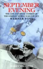 September Evening - The Life and Final Combat of the German World War One Ace: Werner Voss ebook by Barry Diggens