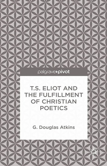 T.S. Eliot and the Fulfillment of Christian Poetics ebook by G. Atkins