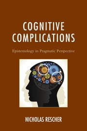 Cognitive Complications - Epistemology in Pragmatic Perspective ebook by Nicholas Rescher