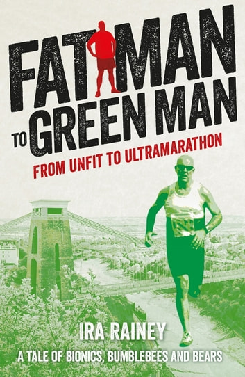 Fat Man to Green Man - From Unfit to Ultramarathon ebook by Ira Rainey