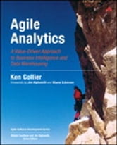 Agile Analytics: A Value-Driven Approach to Business Intelligence and Data Warehousing - A Value-Driven Approach to Business Intelligence and Data Warehousing ebook by Ken W. Collier